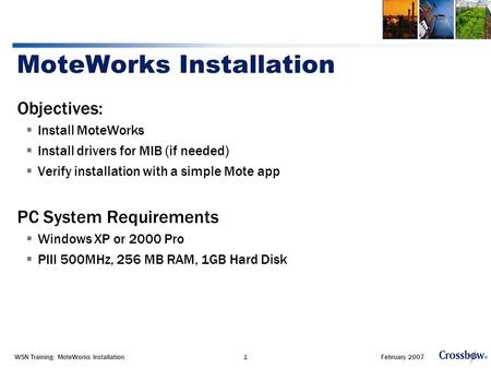 February 2007WSN Training: MoteWorks Installation1 MoteWorks Installation Objectives:  Install MoteWorks  Install drivers for MIB (if needed)  Verify.