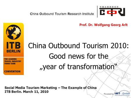 "Powered by China Outbound Tourism Research Institute Prof. Dr. Wolfgang Georg Arlt China Outbound Tourism 2010: Good news for the ""year of transformation"""