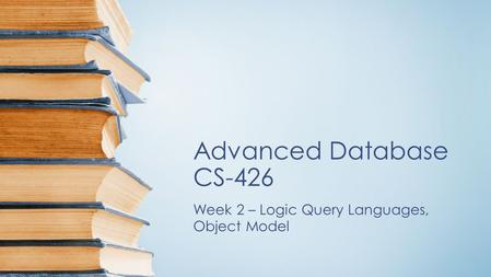 Advanced Database CS-426 Week 2 – Logic Query Languages, Object Model.