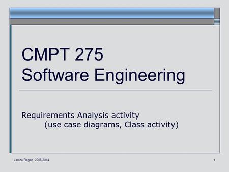 1 CMPT 275 Software Engineering Requirements Analysis activity (use case diagrams, Class activity) Janice Regan, 2008-2014.