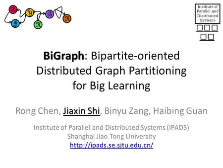 BiGraph BiGraph: Bipartite-oriented Distributed Graph Partitioning for Big Learning Jiaxin Shi Rong Chen, Jiaxin Shi, Binyu Zang, Haibing Guan Institute.