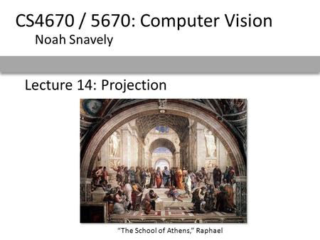 "Lecture 14: Projection CS4670 / 5670: Computer Vision Noah Snavely ""The School of Athens,"" Raphael."