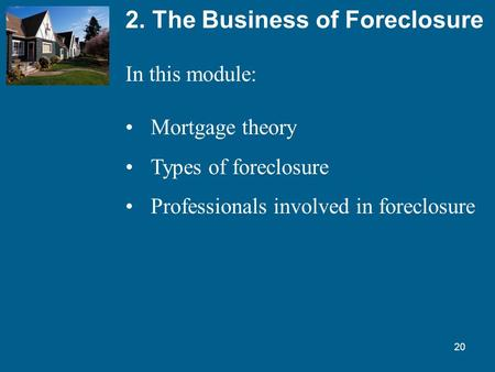 20 2. The Business of Foreclosure In this module: Mortgage theory Types of foreclosure Professionals involved in foreclosure.