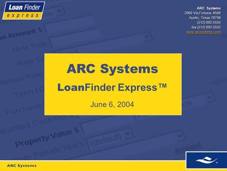 ARC Systems 2600 Via Fortuna #500 Austin, Texas 78746 (512) 892-5550 fax (512) 892-5552 www.arcsystems.com ARC Systems Loan Finder Express™ June 6, 2004.