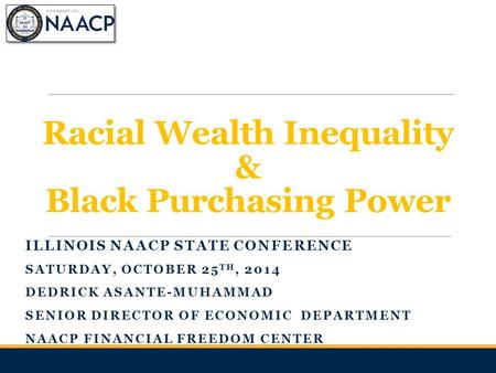Racial Wealth Inequality & Black Purchasing Power ILLINOIS NAACP STATE CONFERENCE SATURDAY, OCTOBER 25 TH, 2014 DEDRICK ASANTE-MUHAMMAD SENIOR DIRECTOR.