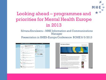Looking ahead – programmes and priorities for Mental Health Europe in 2013 Silvana Enculescu – MHE Information and Communications Manager Presentation.