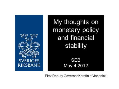 First Deputy Governor Kerstin af Jochnick My thoughts on monetary policy and financial stability SEB May 4 2012.
