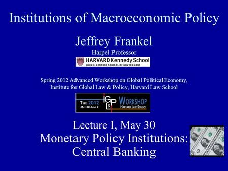 Institutions of Macroeconomic Policy Jeffrey Frankel Harpel Professor Spring 2012 Advanced Workshop on Global Political Economy, Institute for Global Law.