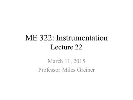 ME 322: Instrumentation Lecture 22 March 11, 2015 Professor Miles Greiner.