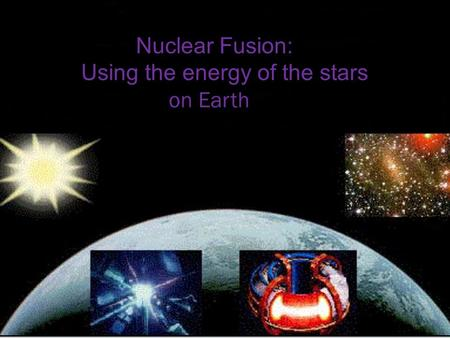 Nuclear Fusion: Using the energy of the stars on Earth.