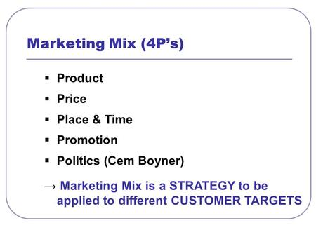  Product  Price  Place & Time  Promotion  Politics (Cem Boyner) → Marketing Mix is a STRATEGY to be applied to different CUSTOMER TARGETS Marketing.