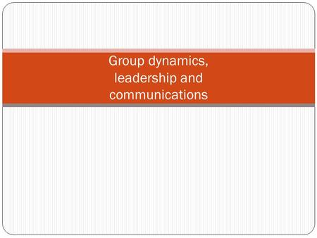 Group dynamics, leadership and communications. ◦ Two or more interacting persons, ◦ Influence others and influenced by others, ◦ Share common goals ◦