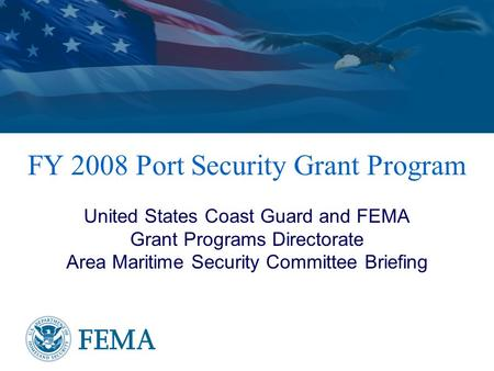 FY 2008 Port Security Grant Program United States Coast Guard and FEMA Grant Programs Directorate Area Maritime Security Committee Briefing.