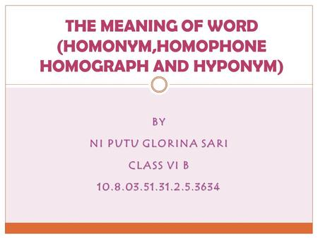 BY NI PUTU GLORINA SARI CLASS VI B 10.8.03.51.31.2.5.3634 THE MEANING OF WORD (HOMONYM,HOMOPHONE HOMOGRAPH AND HYPONYM)