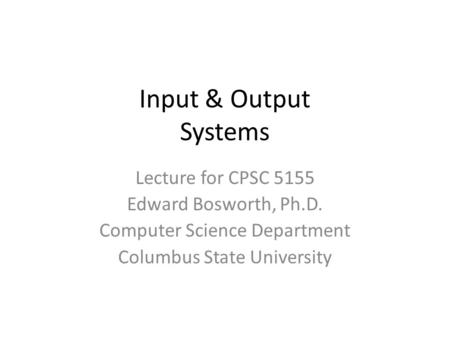Input & Output Systems Lecture for CPSC 5155 Edward Bosworth, Ph.D. Computer Science Department Columbus State University.