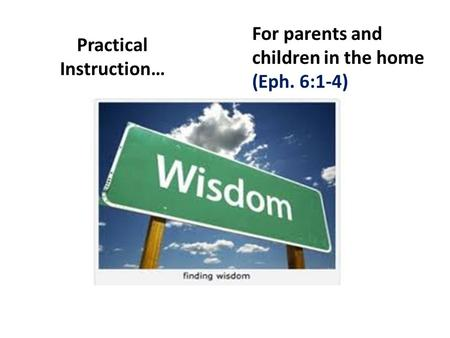 Practical Instruction… For parents and children in the home (Eph. 6:1-4)