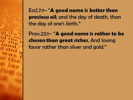 "Eccl.7:1– "" A good name is better than precious oil ; and the day of death, than the day of one's birth."" Prov.22:1– "" A good name is rather to be chosen."