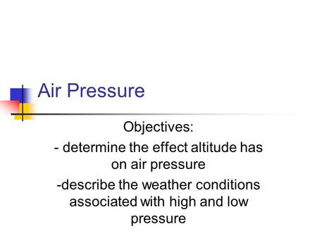 Air Pressure Objectives: - determine the effect altitude has on air pressure -describe the weather conditions associated with high and low pressure.