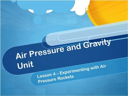 Air Pressure and Gravity Unit Lesson 4 – Experimenting with Air Pressure Rockets.