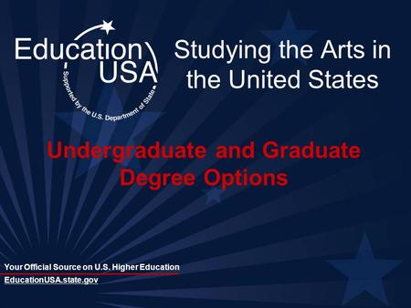 Your Official Source on U.S. Higher Education EducationUSA.state.gov Studying the Arts in the United States Undergraduate and Graduate Degree Options.