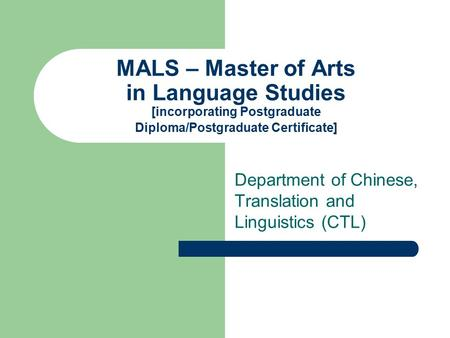 MALS – Master of Arts in Language Studies [incorporating Postgraduate Diploma/Postgraduate Certificate] Department of Chinese, Translation and Linguistics.