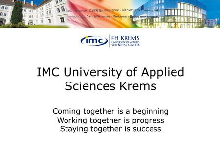 IMC University of Applied Sciences Krems Coming together is a beginning Working together is progress Staying together is success.