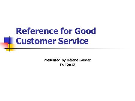 Reference for Good Customer Service Presented by Hélène Golden Fall 2012.