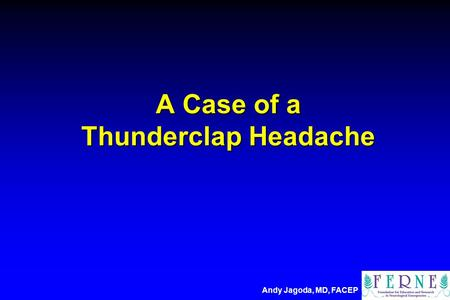 A Case of a Thunderclap Headache Andy Jagoda, MD, FACEP.