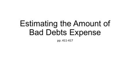 Estimating the Amount of Bad Debts Expense pp. 411-417.