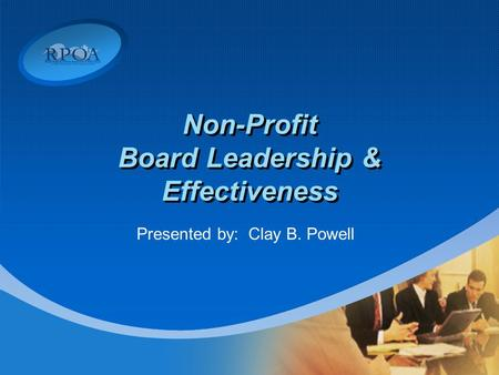 Non-Profit Board Leadership & Effectiveness Presented by: Clay B. Powell.