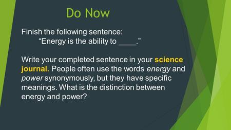 "Do Now Finish the following sentence: ""Energy is the ability to ____."" Write your completed sentence in your science journal. People often use the words."