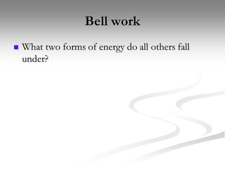 Bell work What two forms of energy do all others fall under?