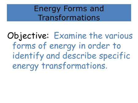 Energy Forms and Transformations Objective: Examine the various forms of energy in order to identify and describe specific energy transformations.