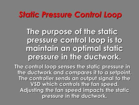 Static Pressure Control Loop The purpose of the static pressure control loop is to maintain an optimal static pressure in the ductwork. The control loop.
