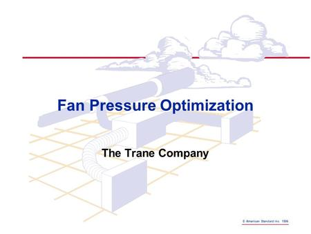 © American Standard Inc. 1996 Fan Pressure Optimization The Trane Company.
