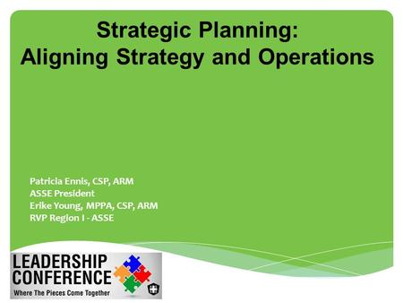 Strategic Planning: Aligning Strategy and Operations  Patricia Ennis, CSP, ARM  ASSE President  Erike Young, MPPA, CSP, ARM  RVP Region I - ASSE.