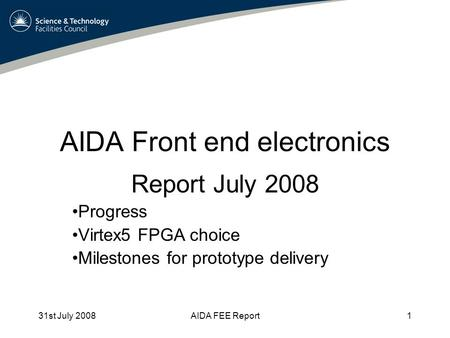 31st July 2008AIDA FEE Report1 AIDA Front end electronics Report July 2008 Progress Virtex5 FPGA choice Milestones for prototype delivery.
