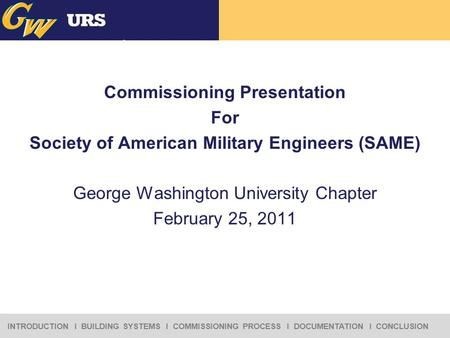 INTRODUCTION I BUILDING SYSTEMS I COMMISSIONING PROCESS I DOCUMENTATION I CONCLUSION Commissioning Presentation For Society of American Military Engineers.