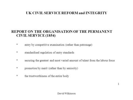 David Wilkinson UK CIVIL SERVICE REFORM and INTEGRITY REPORT ON THE ORGANISATION OF THE PERMANENT CIVIL SERVICE (1854) *entry by competitive examination.