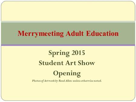 Spring 2015 Student Art Show Opening Photos of Artwork by Reed Allen unless otherwise noted. Merrymeeting Adult Education.