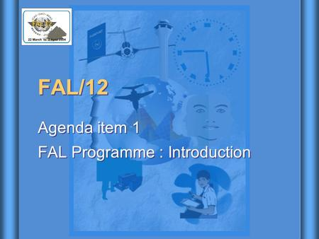 FAL/12 Agenda item 1 FAL Programme : Introduction Agenda item 1 FAL Programme : Introduction.