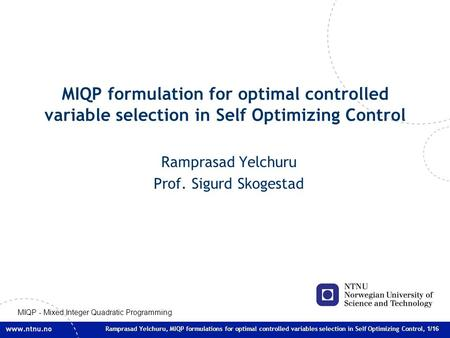 Ramprasad Yelchuru, MIQP formulations for optimal controlled variables selection in Self Optimizing Control, 1/16 MIQP formulation for optimal controlled.