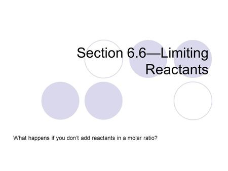 Section 6.6—Limiting Reactants What happens if you don't add reactants in a molar ratio?