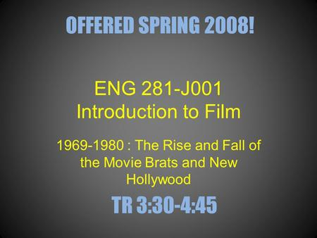 ENG 281-J001 Introduction to Film 1969-1980 : The Rise and Fall of the Movie Brats and New Hollywood OFFERED SPRING 2008! TR 3:30-4:45.