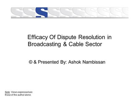 Efficacy Of Dispute Resolution in Broadcasting & Cable Sector © & Presented By: Ashok Nambissan Note: Views expressed are those of the author alone.