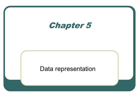 Chapter 5 Data representation. Aim Explain how integers are represented in computers using: Unsigned, signed magnitude, excess, and two's complement notations.