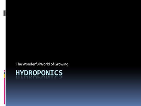 The Wonderful World of Growing. Hydroponics – Growing of plants without soil  Nutrients are delivered to the plant in an aqueous solution  The scope.