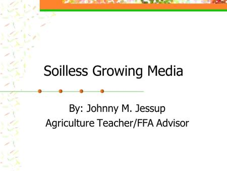 Soilless Growing Media By: Johnny M. Jessup Agriculture Teacher/FFA Advisor.