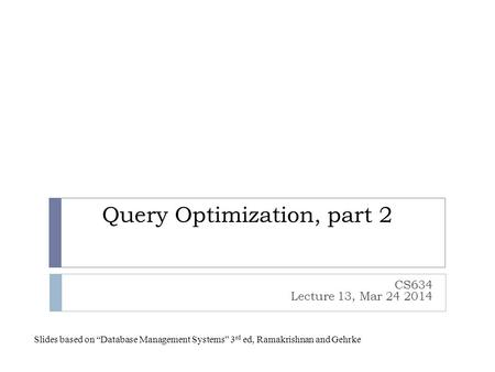 "Query Optimization, part 2 CS634 Lecture 13, Mar 24 2014 Slides based on ""Database Management Systems"" 3 rd ed, Ramakrishnan and Gehrke."