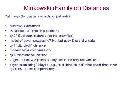 Minkowski (Family of) Distances Put in eqn (for cluster and mds, or just mds?) Minkowski distances i&j are stimuli, k=dims (r of them) q=2? Euclidean distance.